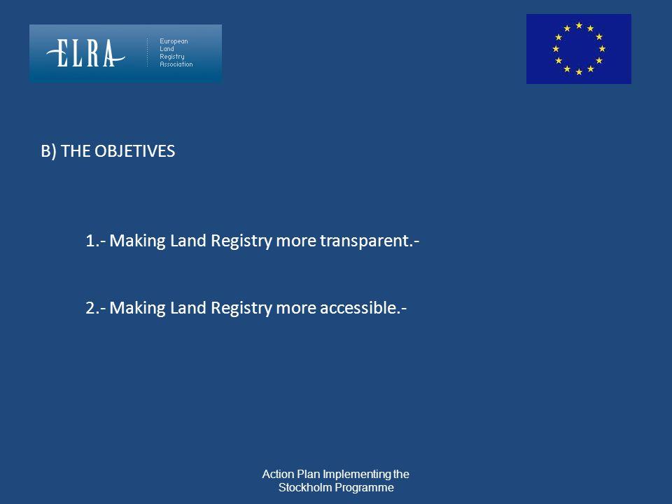 Action Plan Implementing the Stockholm Programme B) THE OBJETIVES 1.- Making Land Registry more transparent.- 2.- Making Land Registry more accessible
