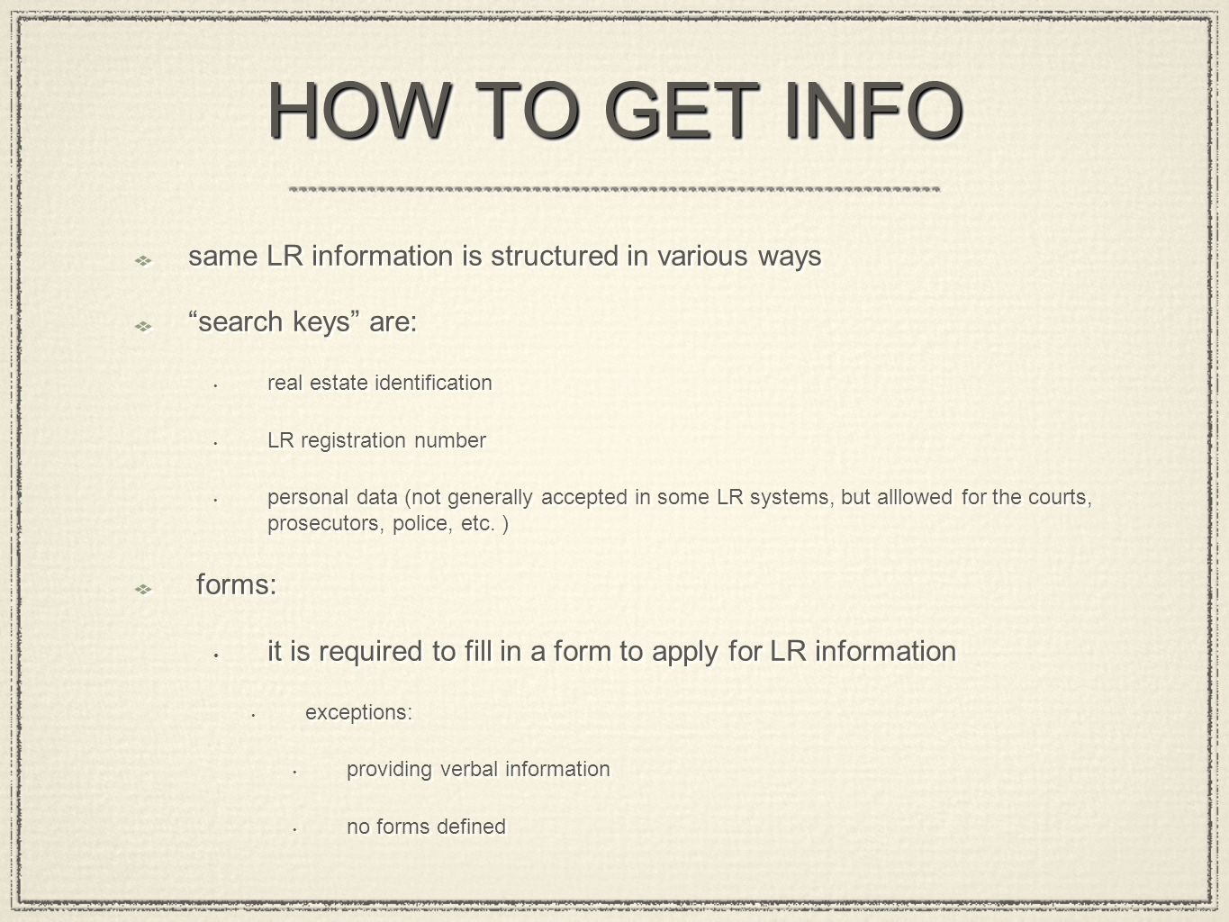 HOW TO GET INFO same LR information is structured in various ways search keys are: real estate identification LR registration number personal data (not generally accepted in some LR systems, but alllowed for the courts, prosecutors, police, etc.