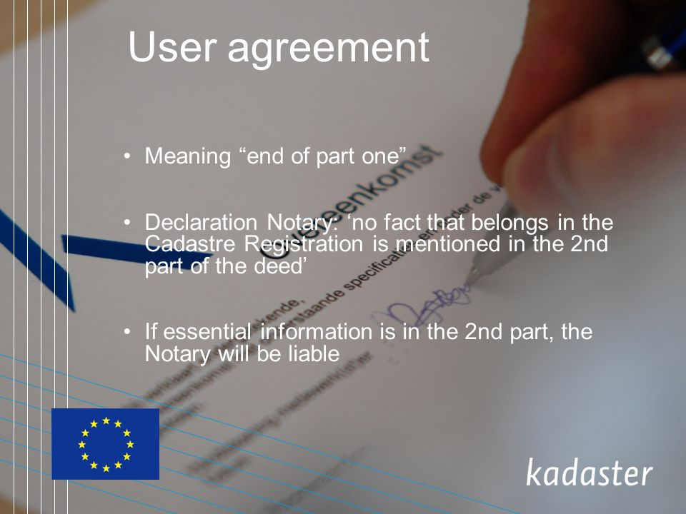 User agreement Meaning end of part one Declaration Notary: no fact that belongs in the Cadastre Registration is mentioned in the 2nd part of the deed If essential information is in the 2nd part, the Notary will be liable