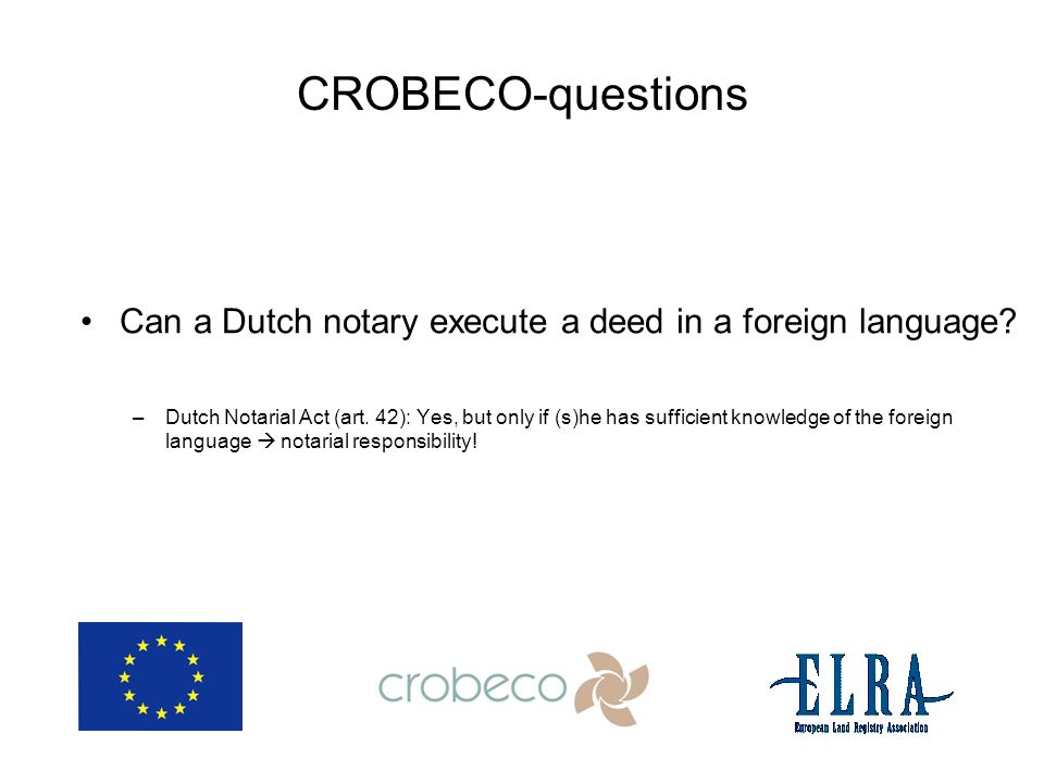 CROBECO-questions Can a Dutch notary execute a deed in a foreign language? –Dutch Notarial Act (art. 42): Yes, but only if (s)he has sufficient knowle