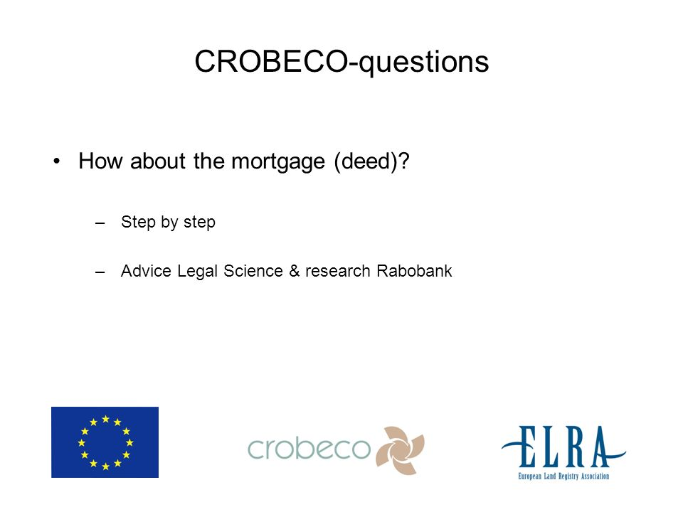 CROBECO-questions How about the mortgage (deed)? –Step by step –Advice Legal Science & research Rabobank