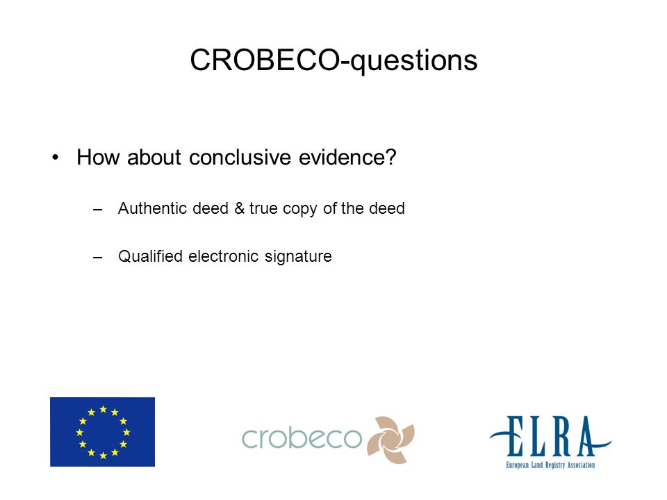 CROBECO-questions How about conclusive evidence? –Authentic deed & true copy of the deed –Qualified electronic signature