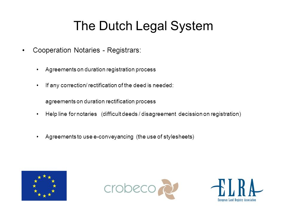 The Dutch Legal System Cooperation Notaries - Registrars: Agreements on duration registration process If any correction/ rectification of the deed is needed: agreements on duration rectification process Help line for notaries (difficult deeds / disagreement decission on registration) Agreements to use e-conveyancing (the use of stylesheets)