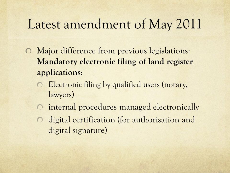 Latest amendment of May 2011 Major difference from previous legislations: Mandatory electronic filing of land register applications : Electronic filing by qualified users (notary, lawyers) internal procedures managed electronically digital certification (for authorisation and digital signature)