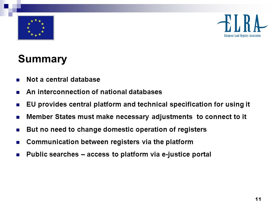 11 Summary Not a central database An interconnection of national databases EU provides central platform and technical specification for using it Member States must make necessary adjustments to connect to it But no need to change domestic operation of registers Communication between registers via the platform Public searches – access to platform via e-justice portal