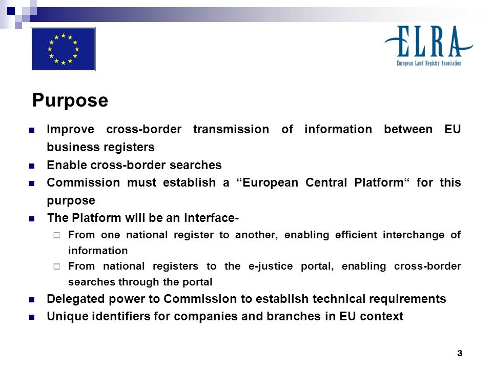3 Purpose Improve cross-border transmission of information between EU business registers Enable cross-border searches Commission must establish a European Central Platform for this purpose The Platform will be an interface- From one national register to another, enabling efficient interchange of information From national registers to the e-justice portal, enabling cross-border searches through the portal Delegated power to Commission to establish technical requirements Unique identifiers for companies and branches in EU context