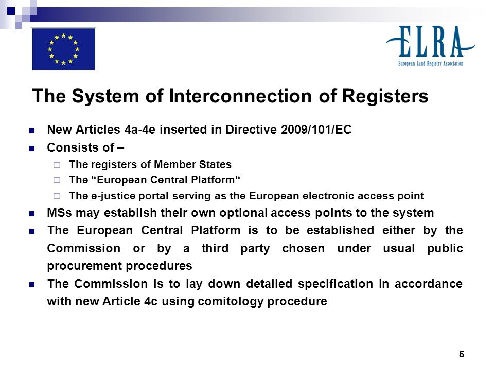 5 The System of Interconnection of Registers New Articles 4a-4e inserted in Directive 2009/101/EC Consists of – The registers of Member States The European Central Platform The e-justice portal serving as the European electronic access point MSs may establish their own optional access points to the system The European Central Platform is to be established either by the Commission or by a third party chosen under usual public procurement procedures The Commission is to lay down detailed specification in accordance with new Article 4c using comitology procedure