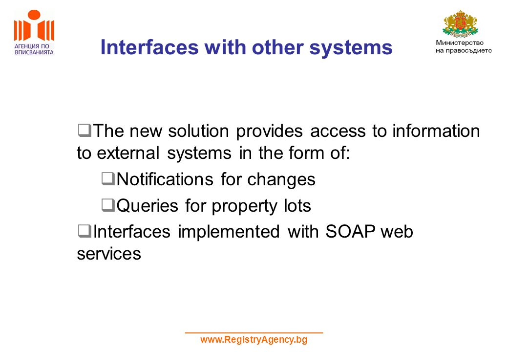 ___________________________ www.RegistryAgency.bg Interfaces with other systems The new solution provides access to information to external systems in the form of: Notifications for changes Queries for property lots Interfaces implemented with SOAP web services
