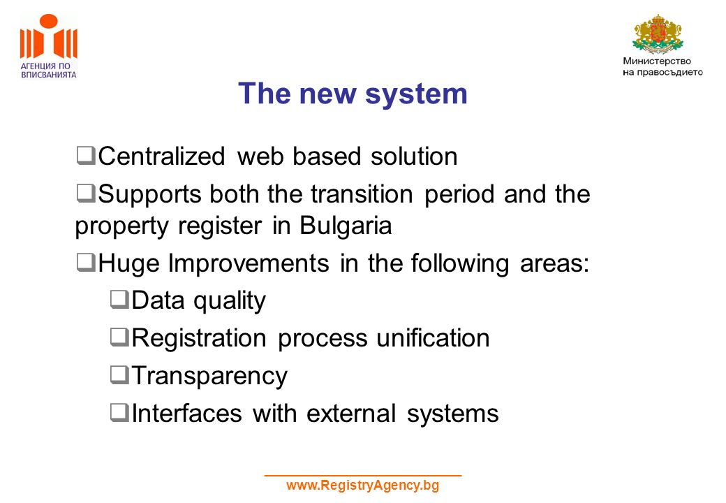 ___________________________ www.RegistryAgency.bg The new system Centralized web based solution Supports both the transition period and the property register in Bulgaria Huge Improvements in the following areas: Data quality Registration process unification Transparency Interfaces with external systems