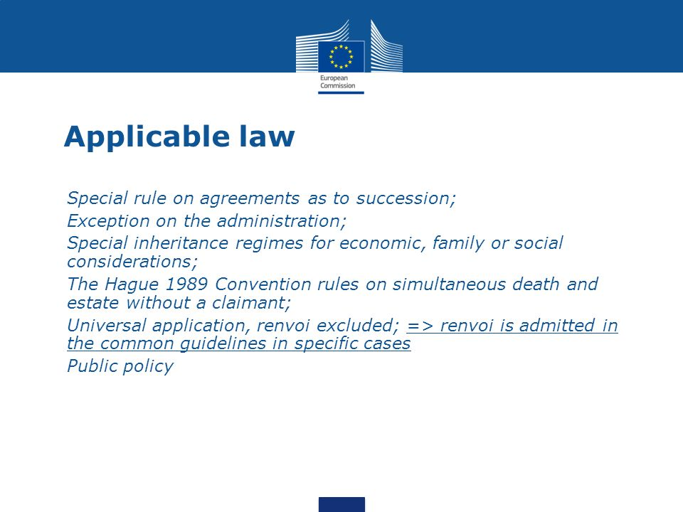 Applicable law Special rule on agreements as to succession; Exception on the administration; Special inheritance regimes for economic, family or social considerations; The Hague 1989 Convention rules on simultaneous death and estate without a claimant; Universal application, renvoi excluded; => renvoi is admitted in the common guidelines in specific cases Public policy