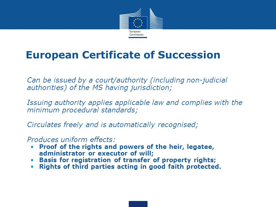 European Certificate of Succession Can be issued by a court/authority (including non-judicial authorities) of the MS having jurisdiction; Issuing auth