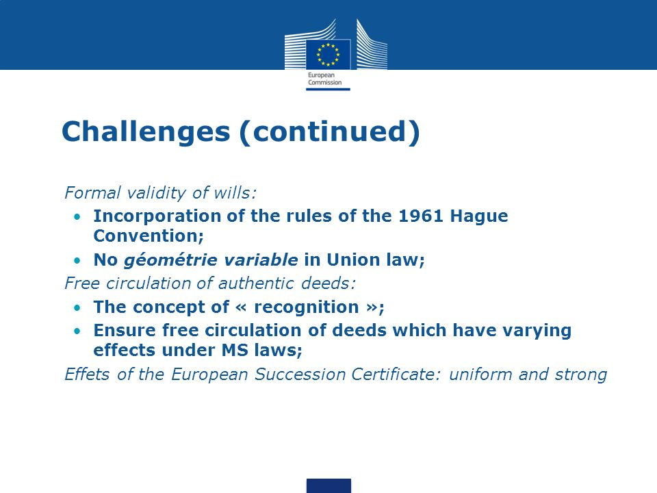 Challenges (continued) Formal validity of wills: Incorporation of the rules of the 1961 Hague Convention; No géométrie variable in Union law; Free circulation of authentic deeds: The concept of « recognition »; Ensure free circulation of deeds which have varying effects under MS laws; Effets of the European Succession Certificate: uniform and strong