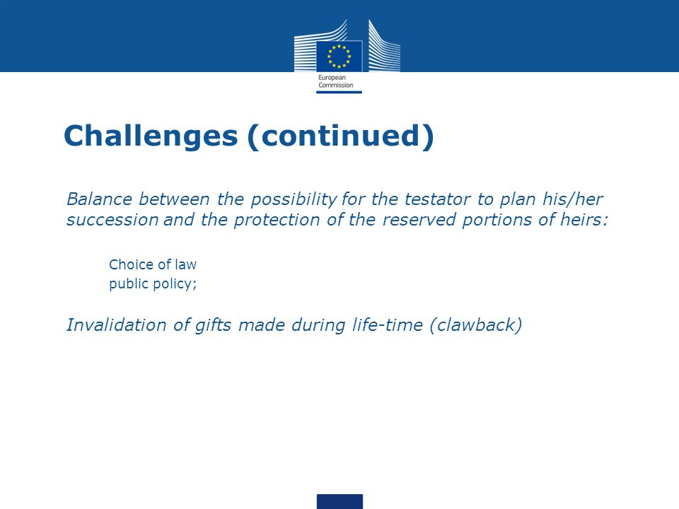 Challenges (continued) Balance between the possibility for the testator to plan his/her succession and the protection of the reserved portions of heir