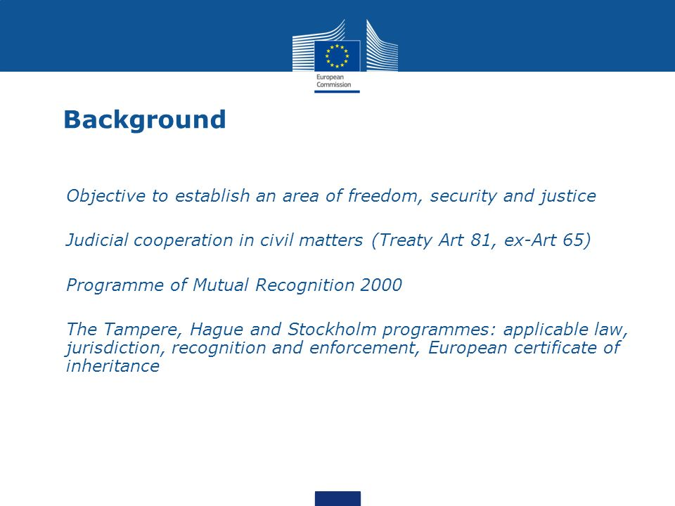 Background Objective to establish an area of freedom, security and justice Judicial cooperation in civil matters (Treaty Art 81, ex-Art 65) Programme of Mutual Recognition 2000 The Tampere, Hague and Stockholm programmes: applicable law, jurisdiction, recognition and enforcement, European certificate of inheritance