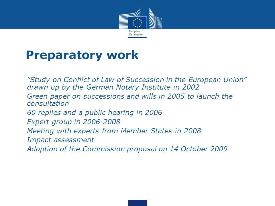 Preparatory work Study on Conflict of Law of Succession in the European Union drawn up by the German Notary Institute in 2002 Green paper on successions and wills in 2005 to launch the consultation 60 replies and a public hearing in 2006 Expert group in 2006-2008 Meeting with experts from Member States in 2008 Impact assessment Adoption of the Commission proposal on 14 October 2009