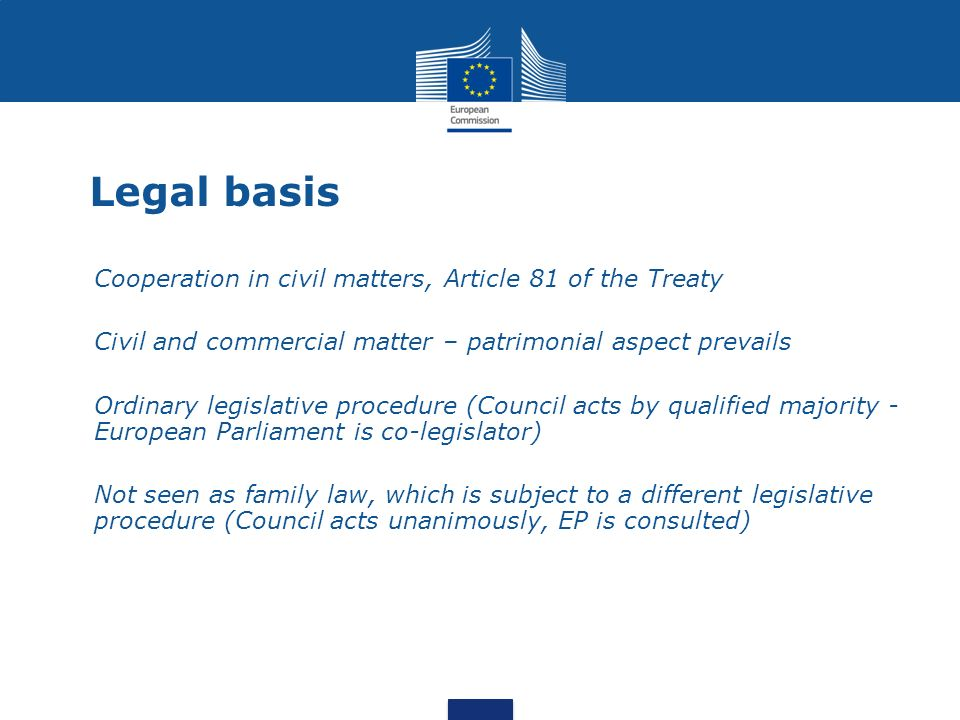 Legal basis Cooperation in civil matters, Article 81 of the Treaty Civil and commercial matter – patrimonial aspect prevails Ordinary legislative procedure (Council acts by qualified majority - European Parliament is co-legislator) Not seen as family law, which is subject to a different legislative procedure (Council acts unanimously, EP is consulted)