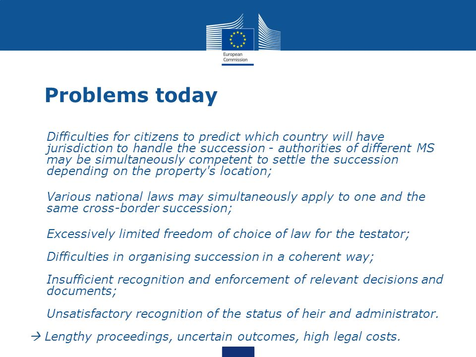 Main features of the proposal A cross-border succession is treated coherently, under a single law and by a single authority (no scission); Citizens living abroad have a possibility of choice of law; Parallel proceedings and conflicting judicial decisions are avoided; Mutual recognition of decisions and documents in the EU is ensured; The status of heir, administrator and executor is recognised in all the MS on the basis of a European Certificate of Succession.