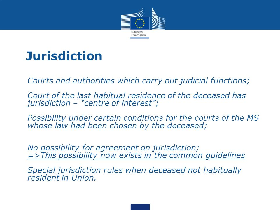 Jurisdiction Courts and authorities which carry out judicial functions; Court of the last habitual residence of the deceased has jurisdiction – centre of interest; Possibility under certain conditions for the courts of the MS whose law had been chosen by the deceased; No possibility for agreement on jurisdiction; =>This possibility now exists in the common guidelines Special jurisdiction rules when deceased not habitually resident in Union.