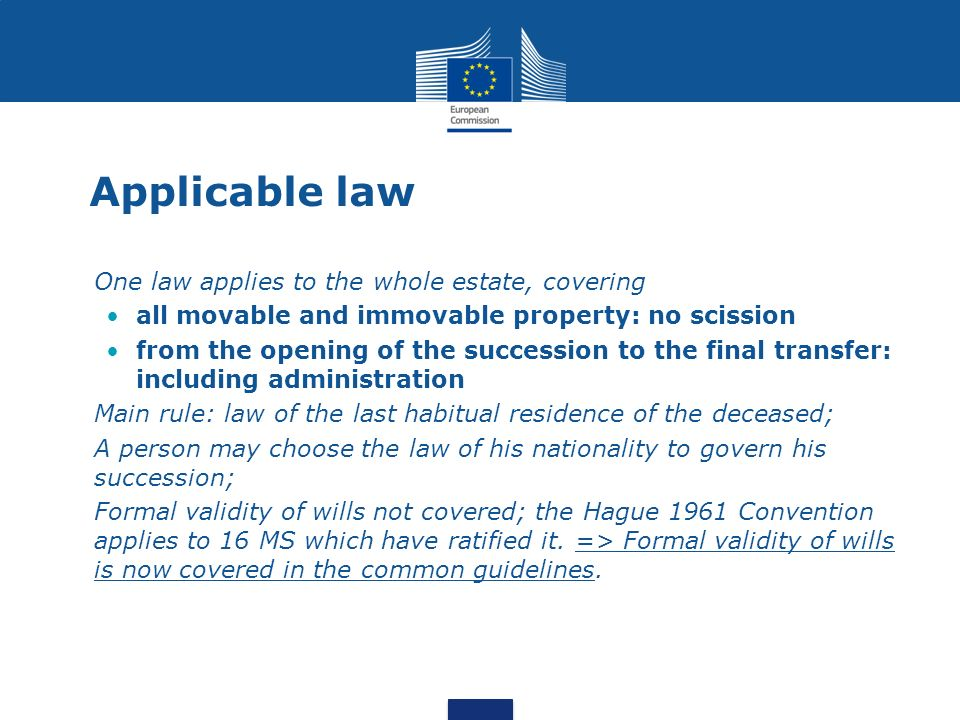 Applicable law One law applies to the whole estate, covering all movable and immovable property: no scission from the opening of the succession to the