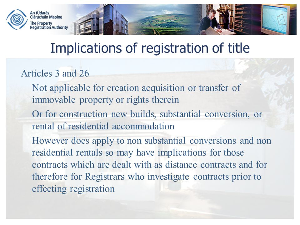 Implications of registration of title Articles 3 and 26 Not applicable for creation acquisition or transfer of immovable property or rights therein Or for construction new builds, substantial conversion, or rental of residential accommodation However does apply to non substantial conversions and non residential rentals so may have implications for those contracts which are dealt with as distance contracts and for therefore for Registrars who investigate contracts prior to effecting registration