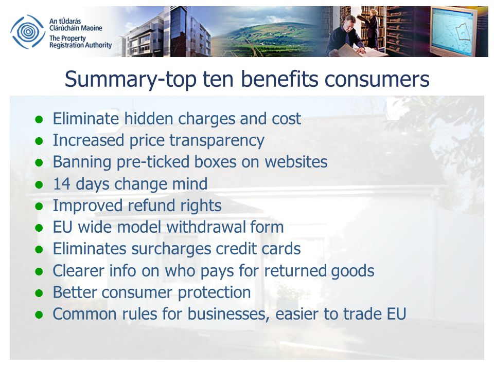 Summary-top ten benefits consumers Eliminate hidden charges and cost Increased price transparency Banning pre-ticked boxes on websites 14 days change mind Improved refund rights EU wide model withdrawal form Eliminates surcharges credit cards Clearer info on who pays for returned goods Better consumer protection Common rules for businesses, easier to trade EU