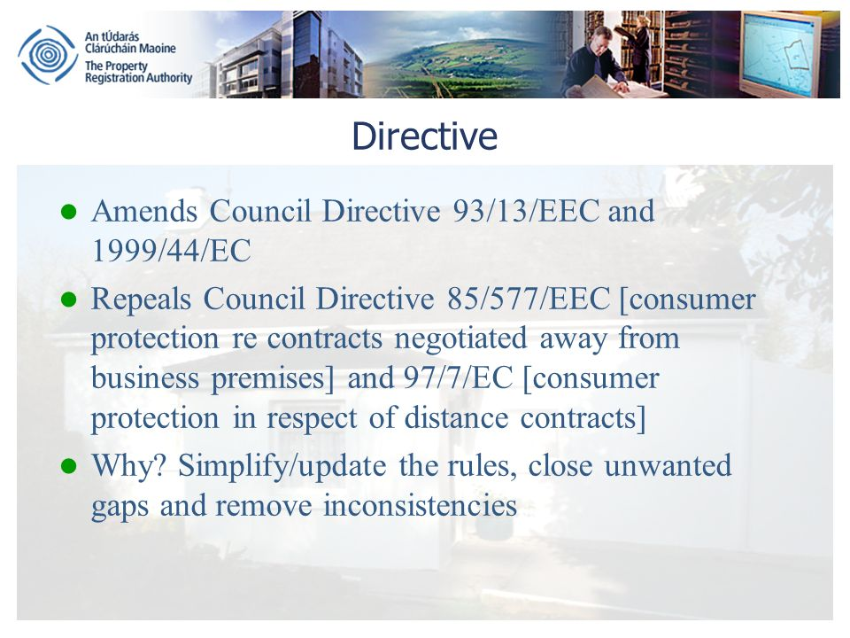 Directive Amends Council Directive 93/13/EEC and 1999/44/EC Repeals Council Directive 85/577/EEC [consumer protection re contracts negotiated away from business premises] and 97/7/EC [consumer protection in respect of distance contracts] Why.