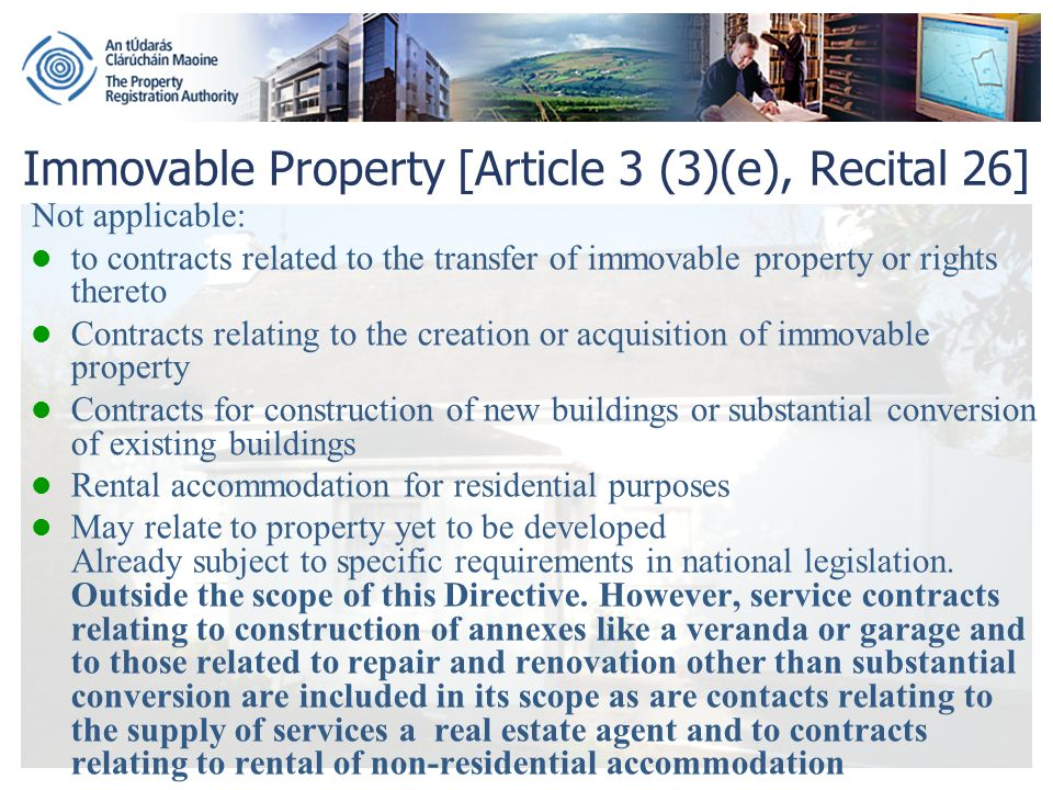 Immovable Property [Article 3 (3)(e), Recital 26] Not applicable: to contracts related to the transfer of immovable property or rights thereto Contracts relating to the creation or acquisition of immovable property Contracts for construction of new buildings or substantial conversion of existing buildings Rental accommodation for residential purposes May relate to property yet to be developed Already subject to specific requirements in national legislation.