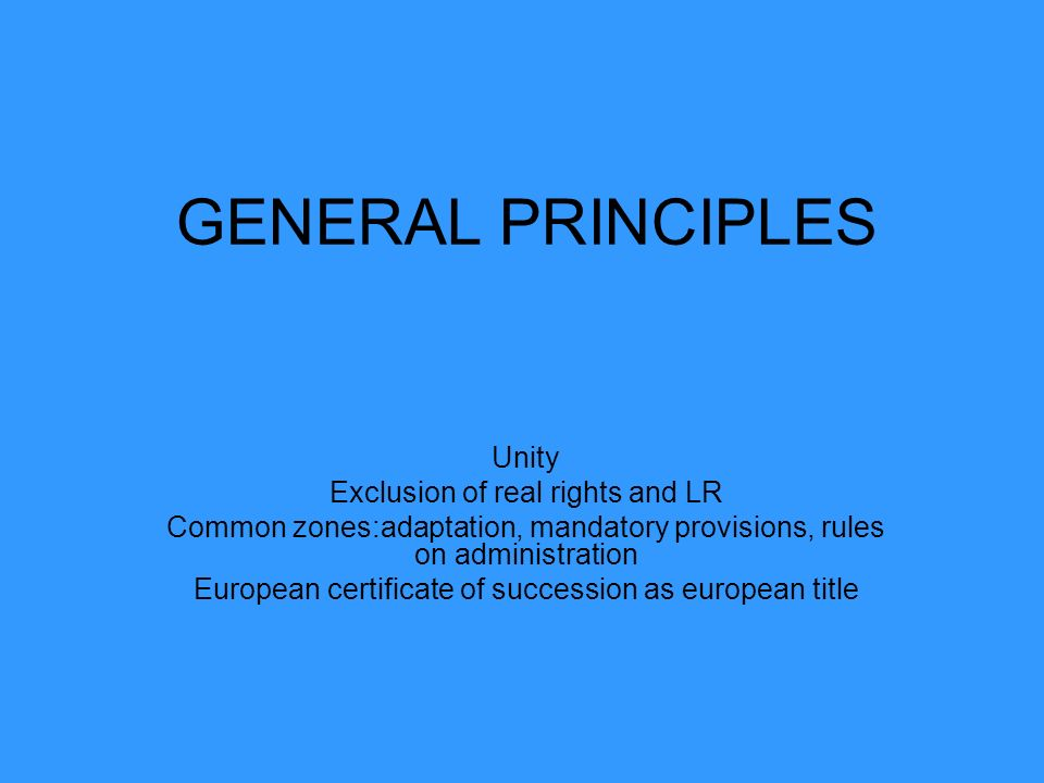 GENERAL PRINCIPLES Unity Exclusion of real rights and LR Common zones:adaptation, mandatory provisions, rules on administration European certificate o