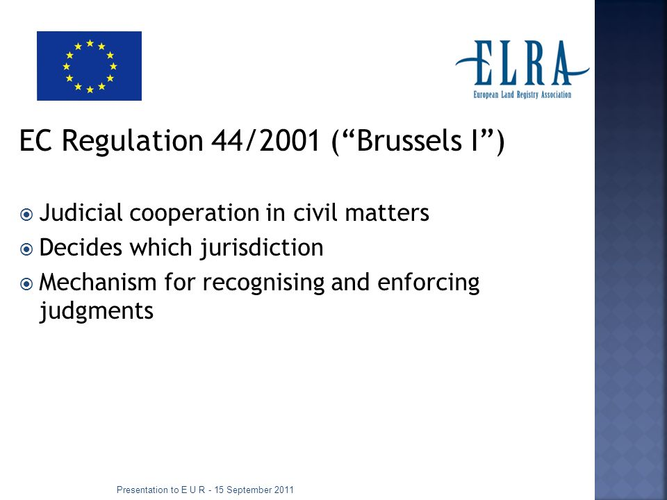 EC Regulation 44/2001 (Brussels I) Judicial cooperation in civil matters Decides which jurisdiction Mechanism for recognising and enforcing judgments Presentation to E U R - 15 September 2011