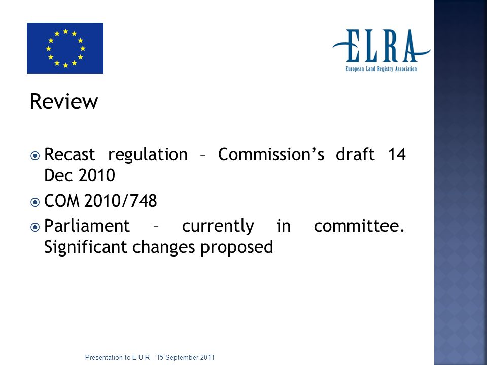 Links Draft recast Brussels I: http://ec.europa.eu/justice/policies/civil/docs/com_2010_74 8_en.pdf Report of Parliaments rapporteur: http://www.europarl.europa.eu/sides/getDoc.do?type=COMP ARL&mode=XML&language=EN&reference=PE467.046 Green Paper on transparency http://europa.eu/documentation/official-docs/green- papers/index_en.htm http://europa.eu/documentation/official-docs/green- papers/index_en.htm Presentation to E U R - 15 September 2011