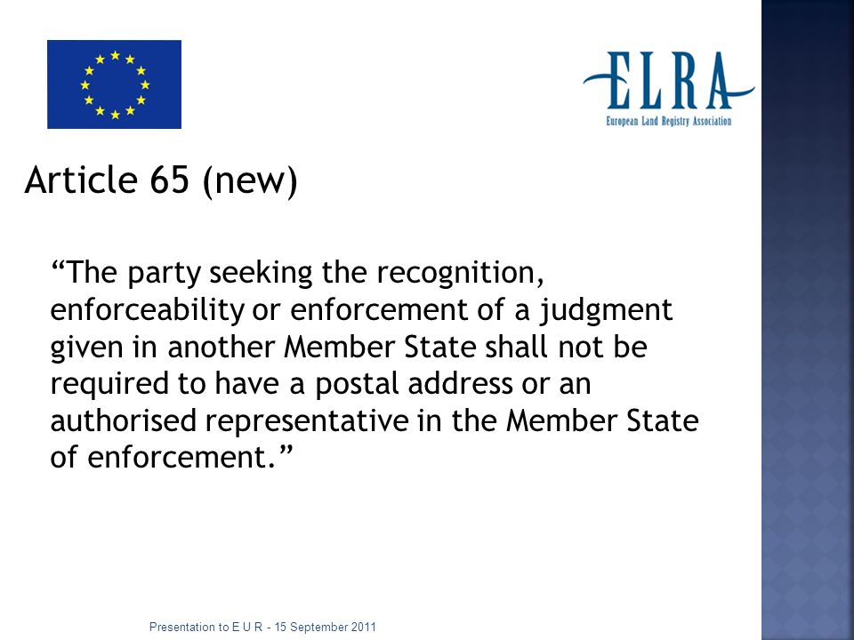 Article 65 (new) The party seeking the recognition, enforceability or enforcement of a judgment given in another Member State shall not be required to have a postal address or an authorised representative in the Member State of enforcement.