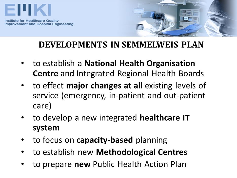 DEVELOPMENTS IN SEMMELWEIS PLAN to establish a National Health Organisation Centre and Integrated Regional Health Boards to effect major changes at all existing levels of service (emergency, in-patient and out-patient care) to develop a new integrated healthcare IT system to focus on capacity-based planning to establish new Methodological Centres to prepare new Public Health Action Plan