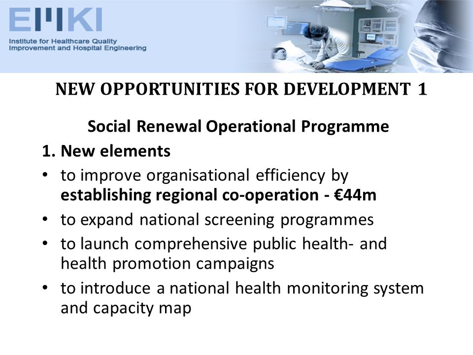 NEW OPPORTUNITIES FOR DEVELOPMENT 1 Social Renewal Operational Programme 1.New elements to improve organisational efficiency by establishing regional co-operation - 44m to expand national screening programmes to launch comprehensive public health- and health promotion campaigns to introduce a national health monitoring system and capacity map