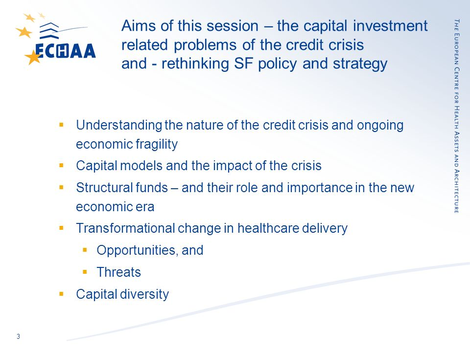 3 Aims of this session – the capital investment related problems of the credit crisis and - rethinking SF policy and strategy Understanding the nature of the credit crisis and ongoing economic fragility Capital models and the impact of the crisis Structural funds – and their role and importance in the new economic era Transformational change in healthcare delivery Opportunities, and Threats Capital diversity