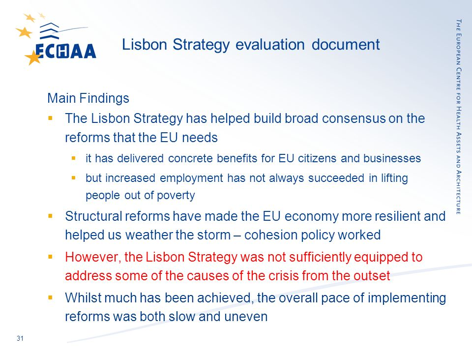 31 Lisbon Strategy evaluation document Main Findings The Lisbon Strategy has helped build broad consensus on the reforms that the EU needs it has delivered concrete benefits for EU citizens and businesses but increased employment has not always succeeded in lifting people out of poverty Structural reforms have made the EU economy more resilient and helped us weather the storm – cohesion policy worked However, the Lisbon Strategy was not sufficiently equipped to address some of the causes of the crisis from the outset Whilst much has been achieved, the overall pace of implementing reforms was both slow and uneven