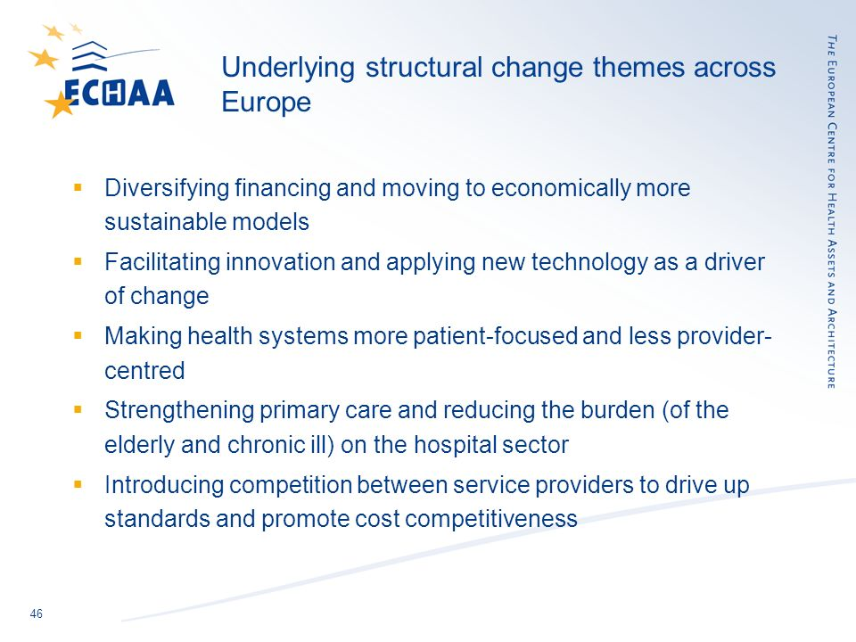 46 Underlying structural change themes across Europe Diversifying financing and moving to economically more sustainable models Facilitating innovation and applying new technology as a driver of change Making health systems more patient-focused and less provider- centred Strengthening primary care and reducing the burden (of the elderly and chronic ill) on the hospital sector Introducing competition between service providers to drive up standards and promote cost competitiveness