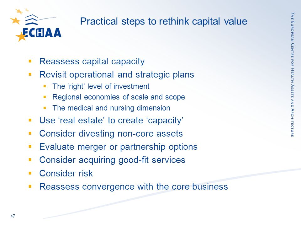 47 Practical steps to rethink capital value Reassess capital capacity Revisit operational and strategic plans The right level of investment Regional economies of scale and scope The medical and nursing dimension Use real estate to create capacity Consider divesting non-core assets Evaluate merger or partnership options Consider acquiring good-fit services Consider risk Reassess convergence with the core business