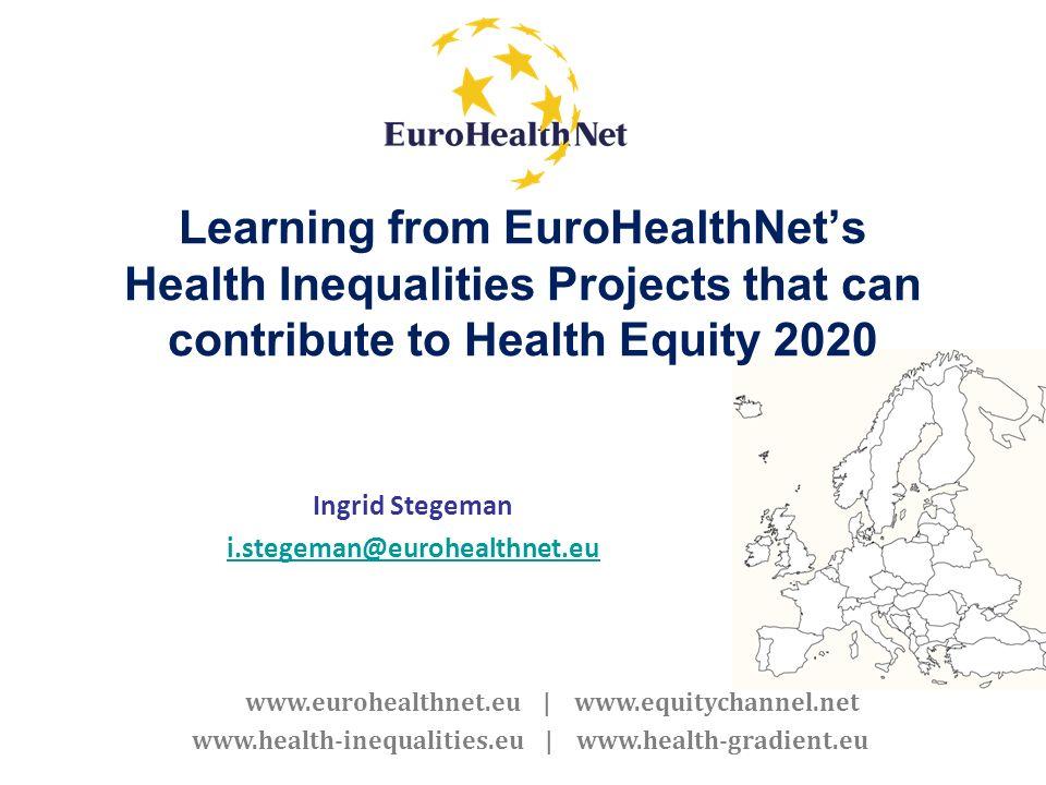 www.eurohealthnet.eu | www.equitychannel.net www.health-inequalities.eu | www.health-gradient.eu Learning from EuroHealthNets Health Inequalities Proj