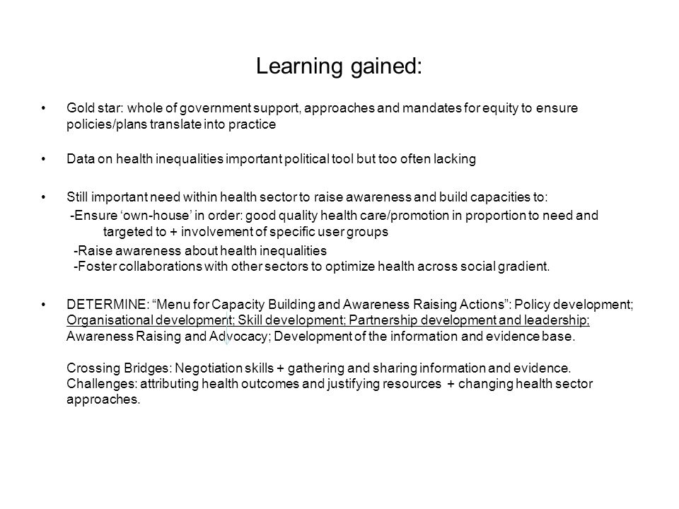Learning gained: Gold star: whole of government support, approaches and mandates for equity to ensure policies/plans translate into practice Data on health inequalities important political tool but too often lacking Still important need within health sector to raise awareness and build capacities to: -Ensure own-house in order: good quality health care/promotion in proportion to need and targeted to + involvement of specific user groups -Raise awareness about health inequalities -Foster collaborations with other sectors to optimize health across social gradient.