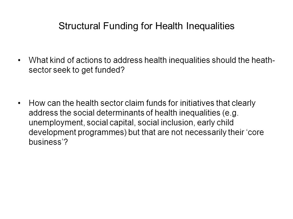 Structural Funding for Health Inequalities What kind of actions to address health inequalities should the heath- sector seek to get funded? How can th