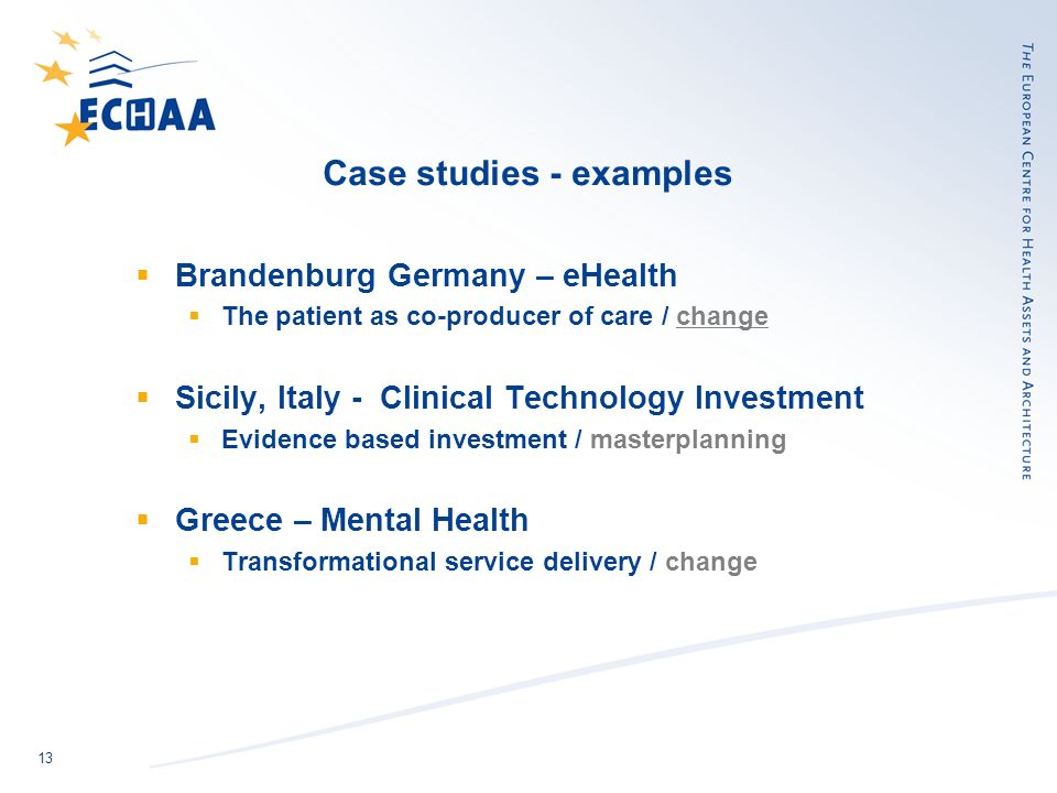 13 Case studies - examples Brandenburg Germany – eHealth The patient as co-producer of care / change Sicily, Italy - Clinical Technology Investment Evidence based investment / masterplanning Greece – Mental Health Transformational service delivery / change