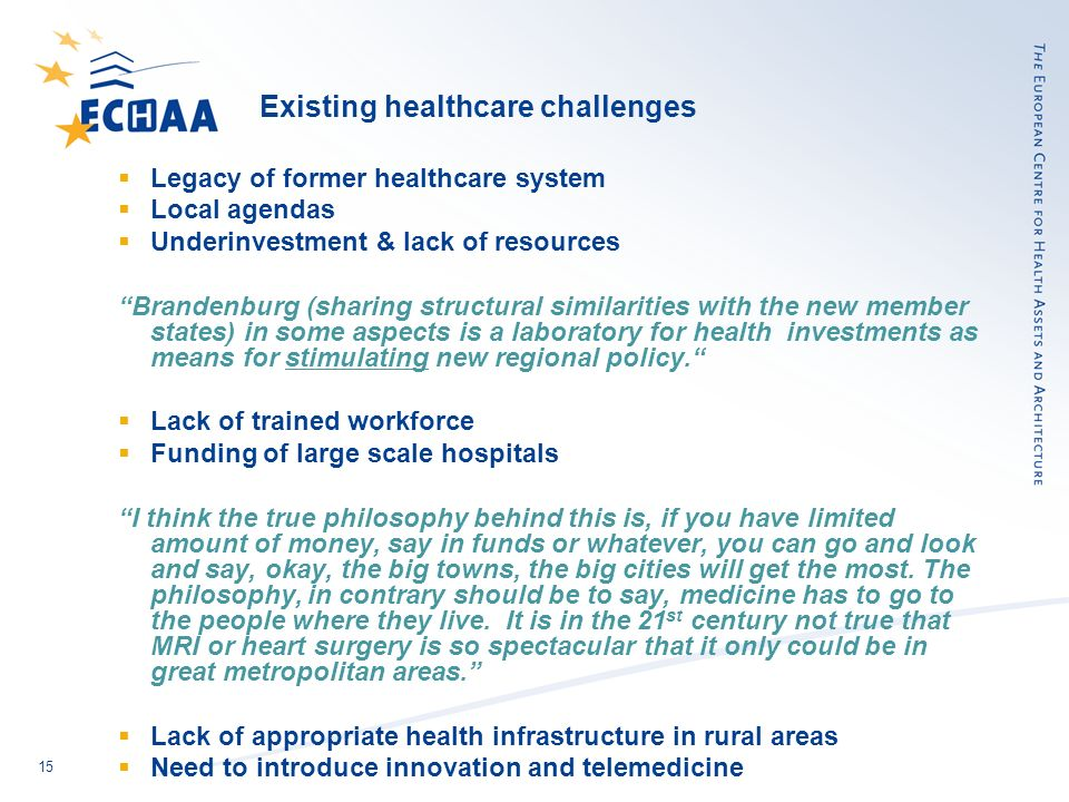 15 Existing healthcare challenges Legacy of former healthcare system Local agendas Underinvestment & lack of resources Brandenburg (sharing structural similarities with the new member states) in some aspects is a laboratory for health investments as means for stimulating new regional policy.