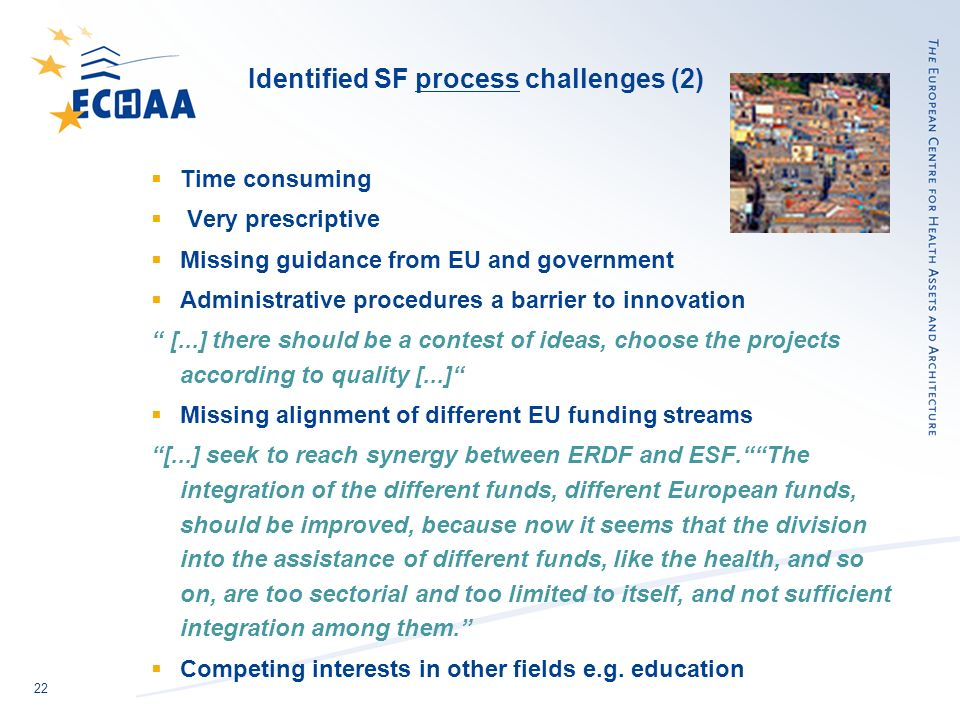22 Identified SF process challenges (2) Time consuming Very prescriptive Missing guidance from EU and government Administrative procedures a barrier to innovation [...] there should be a contest of ideas, choose the projects according to quality [...] Missing alignment of different EU funding streams [...] seek to reach synergy between ERDF and ESF.The integration of the different funds, different European funds, should be improved, because now it seems that the division into the assistance of different funds, like the health, and so on, are too sectorial and too limited to itself, and not sufficient integration among them.