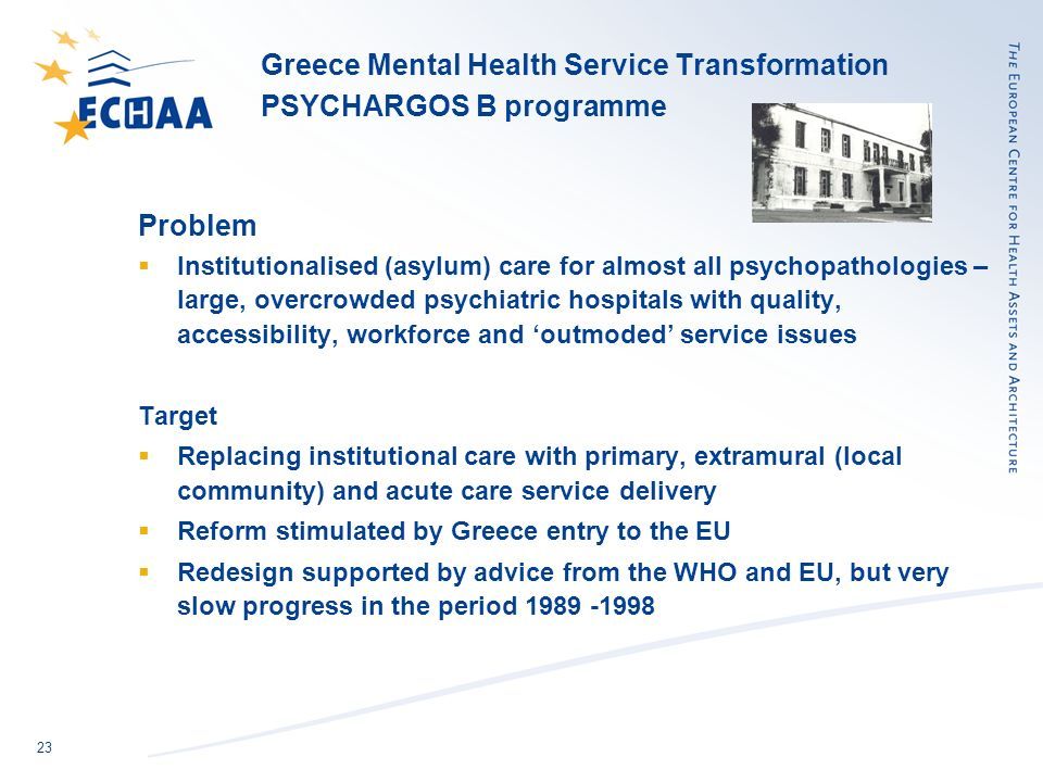 23 Greece Mental Health Service Transformation PSYCHARGOS B programme Problem Institutionalised (asylum) care for almost all psychopathologies – large, overcrowded psychiatric hospitals with quality, accessibility, workforce and outmoded service issues Target Replacing institutional care with primary, extramural (local community) and acute care service delivery Reform stimulated by Greece entry to the EU Redesign supported by advice from the WHO and EU, but very slow progress in the period
