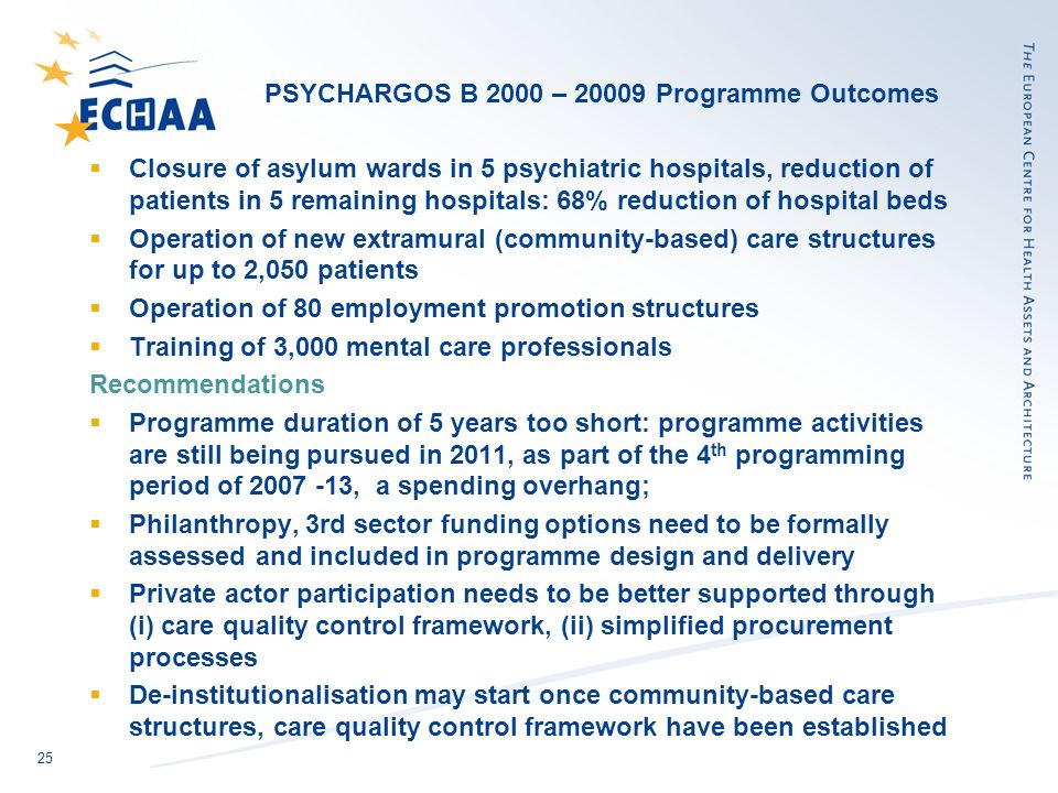 25 PSYCHARGOS B 2000 – Programme Outcomes Closure of asylum wards in 5 psychiatric hospitals, reduction of patients in 5 remaining hospitals: 68% reduction of hospital beds Operation of new extramural (community-based) care structures for up to 2,050 patients Operation of 80 employment promotion structures Training of 3,000 mental care professionals Recommendations Programme duration of 5 years too short: programme activities are still being pursued in 2011, as part of the 4 th programming period of , a spending overhang; Philanthropy, 3rd sector funding options need to be formally assessed and included in programme design and delivery Private actor participation needs to be better supported through (i) care quality control framework, (ii) simplified procurement processes De-institutionalisation may start once community-based care structures, care quality control framework have been established