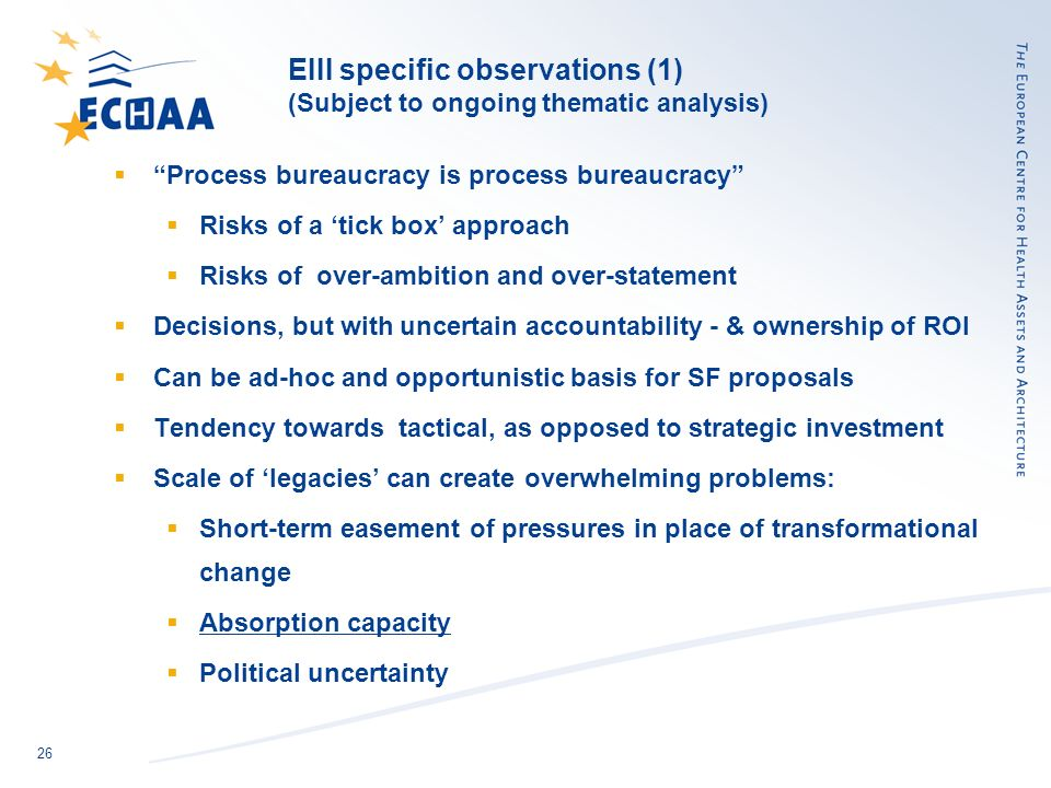26 EIII specific observations (1) (Subject to ongoing thematic analysis) Process bureaucracy is process bureaucracy Risks of a tick box approach Risks of over-ambition and over-statement Decisions, but with uncertain accountability - & ownership of ROI Can be ad-hoc and opportunistic basis for SF proposals Tendency towards tactical, as opposed to strategic investment Scale of legacies can create overwhelming problems: Short-term easement of pressures in place of transformational change Absorption capacity Political uncertainty
