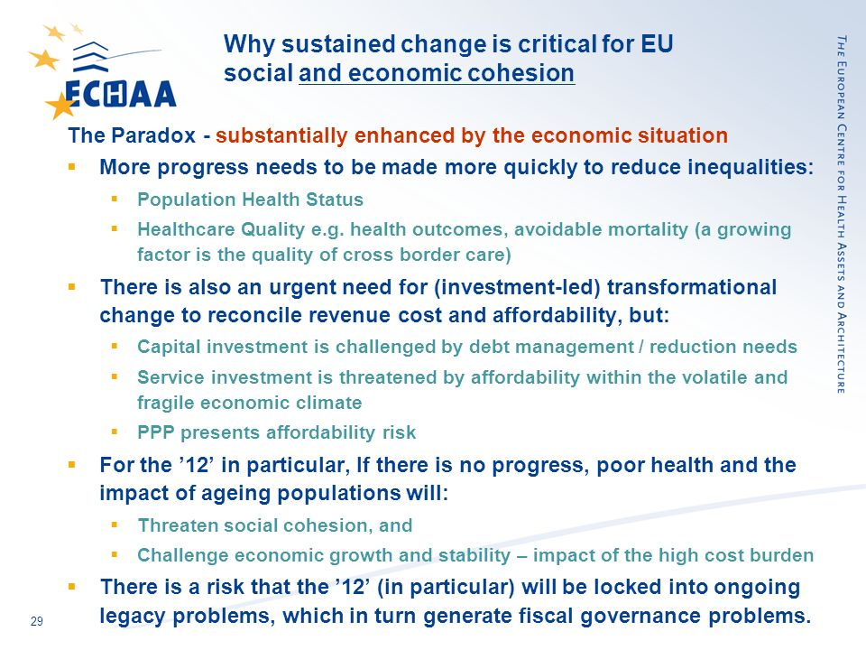 29 Why sustained change is critical for EU social and economic cohesion The Paradox - substantially enhanced by the economic situation More progress needs to be made more quickly to reduce inequalities: Population Health Status Healthcare Quality e.g.