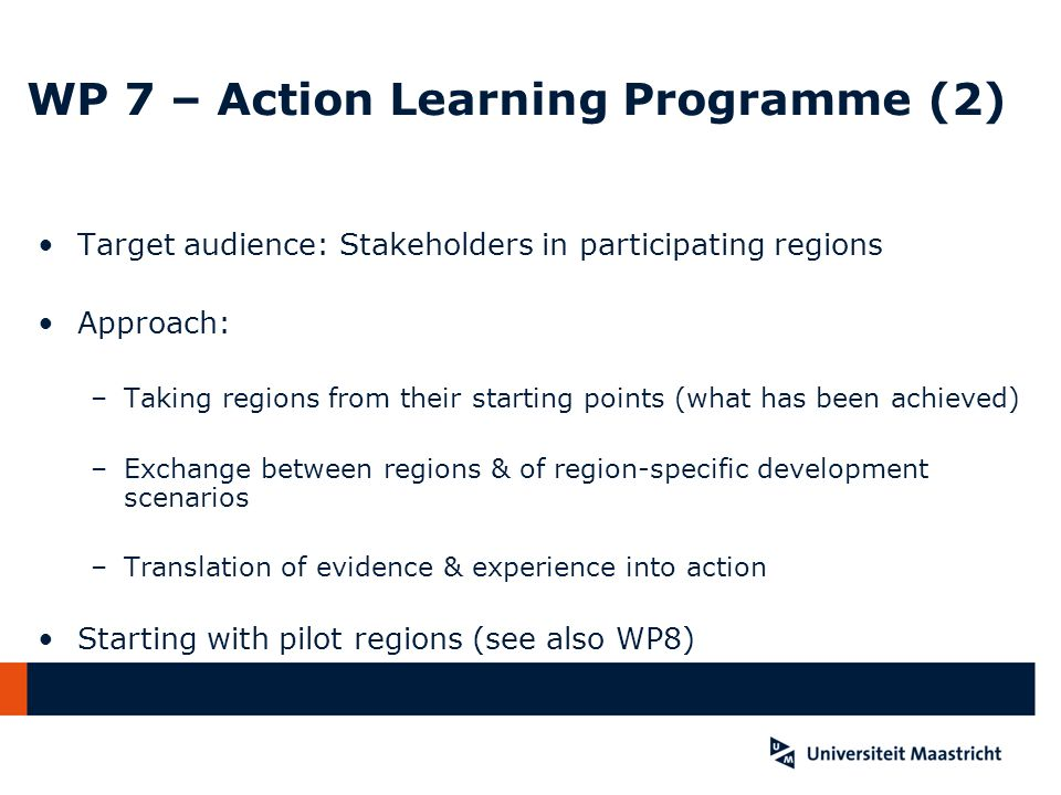 WP 7 – Action Learning Programme (2) Target audience: Stakeholders in participating regions Approach: –Taking regions from their starting points (what