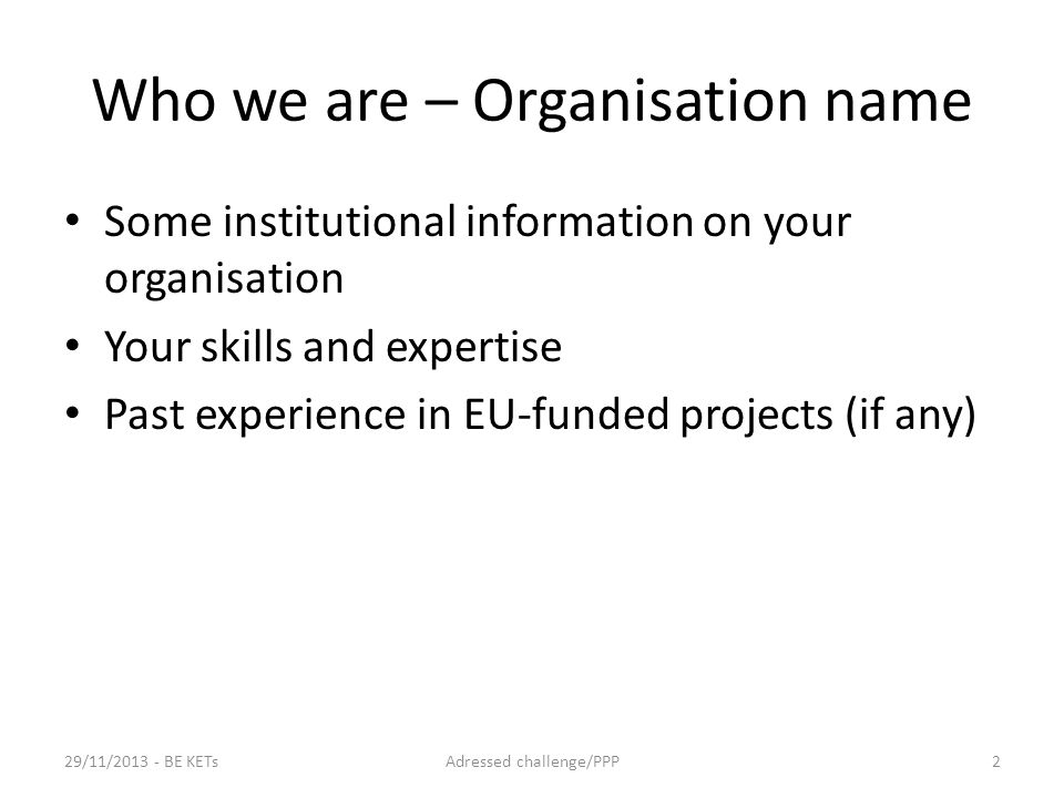 Who we are – Organisation name Some institutional information on your organisation Your skills and expertise Past experience in EU-funded projects (if