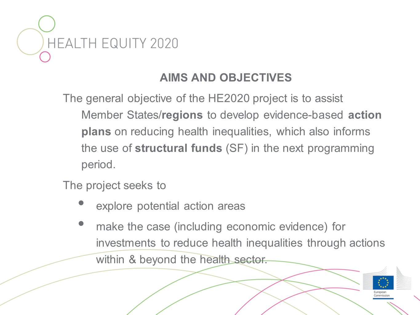 AIMS AND OBJECTIVES The general objective of the HE2020 project is to assist Member States/regions to develop evidence-based action plans on reducing health inequalities, which also informs the use of structural funds (SF) in the next programming period.